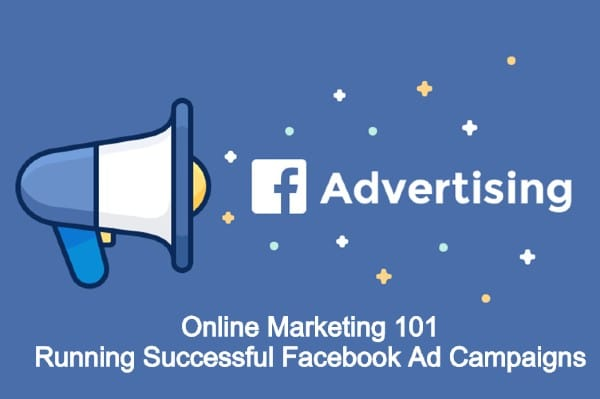 Online Marketing 101: Running Successful Facebook Ad Campaigns